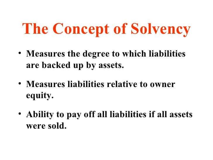 The Concept of Solvency <ul><li>Measures the degree to which liabilities are backed up by assets. </li></ul><ul><li>Measur...