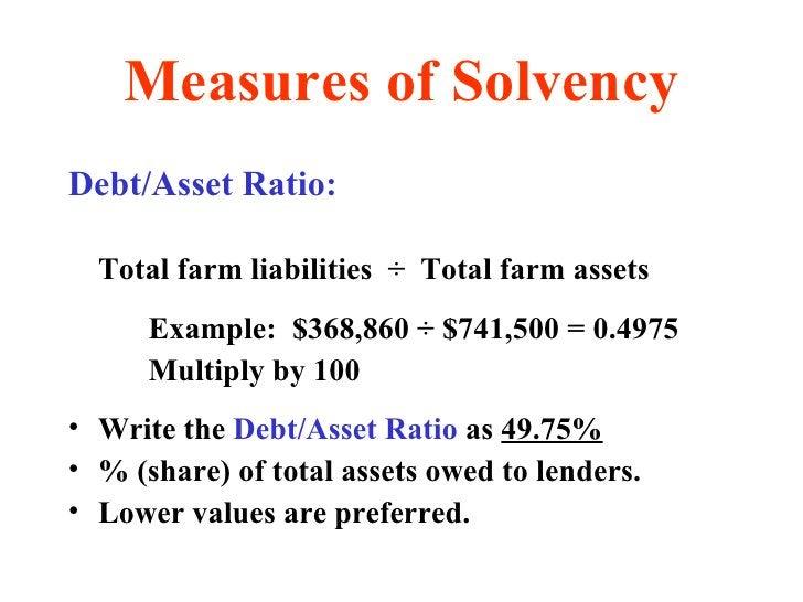 Measures of Solvency <ul><li>Debt/Asset Ratio: </li></ul><ul><li>Total farm liabilities  ÷  Total farm assets </li></ul><u...