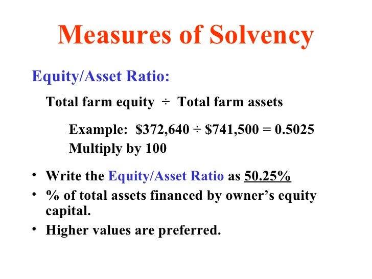 Measures of Solvency <ul><li>Equity/Asset Ratio: </li></ul><ul><li>Total farm equity  ÷  Total farm assets </li></ul><ul><...