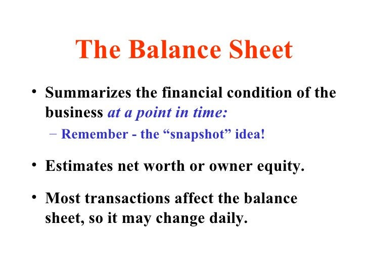 The Balance Sheet <ul><li>Summarizes the financial condition of the business  at a point in time: </li></ul><ul><ul><li>Re...