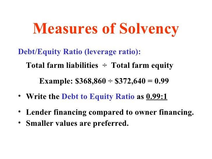 Measures of Solvency <ul><li>Debt/Equity Ratio (leverage ratio): </li></ul><ul><li>Total farm liabilities  ÷   Total farm ...