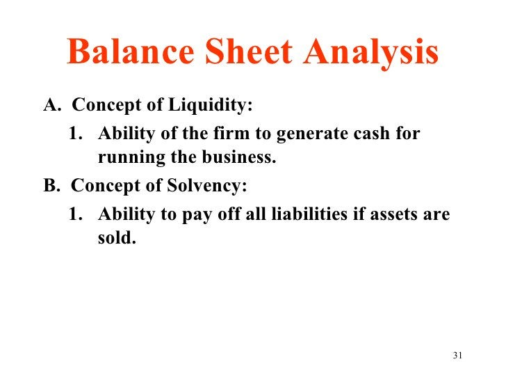 Balance Sheet Analysis <ul><li>A.  Concept of Liquidity: </li></ul><ul><ul><li>Ability of the firm to generate cash for ru...