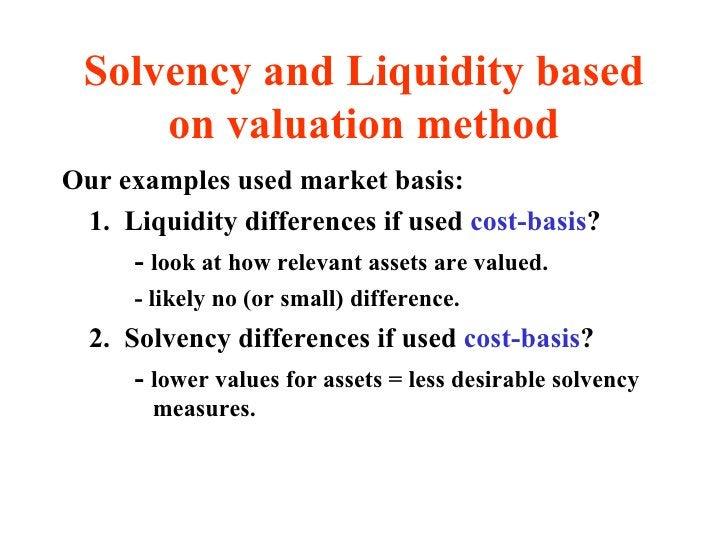 Solvency and Liquidity based on valuation method <ul><li>Our examples used market basis: </li></ul><ul><li>1.  Liquidity d...