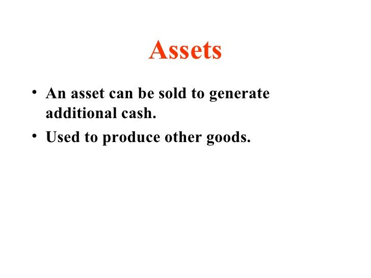 Assets <ul><li>An asset can be sold to generate additional cash. </li></ul><ul><li>Used to produce other goods. </li></ul>