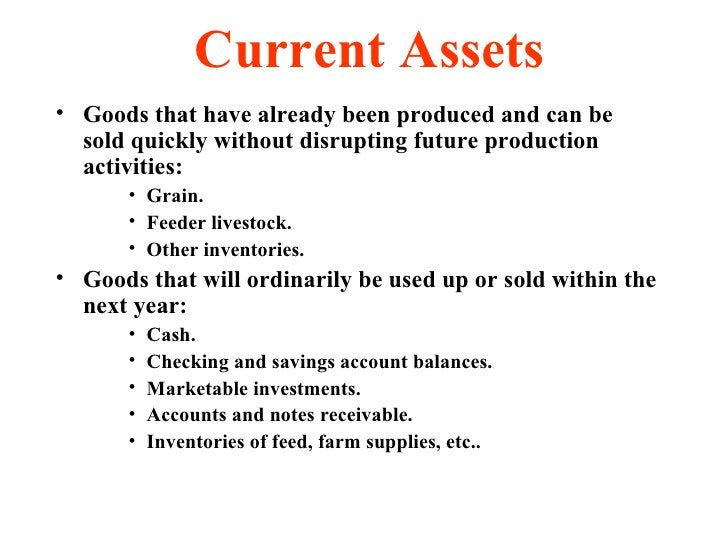 Current Assets <ul><li>Goods that have already been produced and can be sold quickly without disrupting future production ...