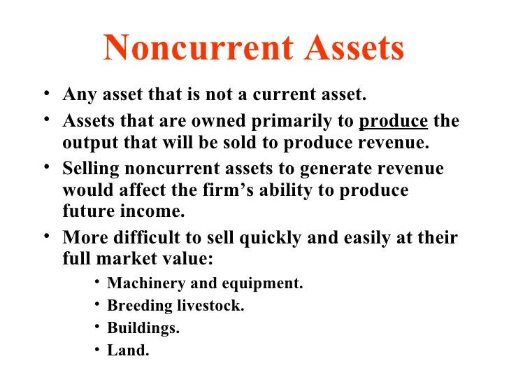 Noncurrent Assets <ul><li>Any asset that is not a current asset. </li></ul><ul><li>Assets that are owned primarily to  pro...