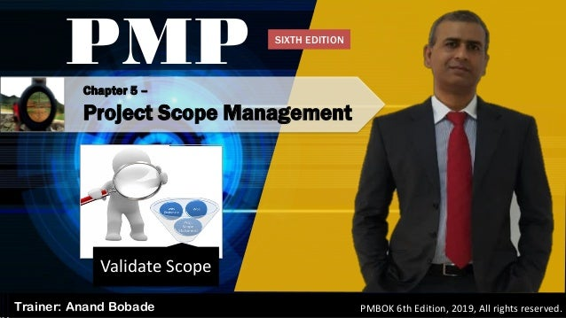 Chapter 5 – Project Scope Management PMP Trainer: Anand Bobade PMBOK 6th Edition, 2019, All rights reserved. Validate Scop...