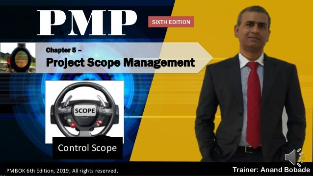 Chapter 5 – Project Scope Management Control Scope PMP Trainer: Anand BobadePMBOK 6th Edition, 2019, All rights reserved. ...