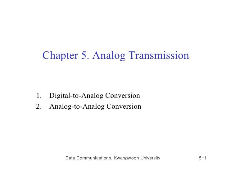 Chapter 5. Analog Transmission1.    Digital-to-Analog Conversion2.    Analog-to-Analog Conversion          Data Communicat...