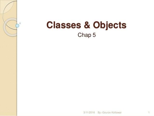 Classes & Objects Chap 5 3/11/2016 1By:-Gourav Kottawar