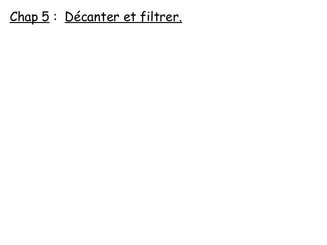Chap 5 : Décanter et filtrer.