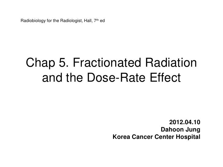Radiobiology for the Radiologist, Hall, 7th ed  Chap 5. Fractionated Radiation    and the Dose-Rate Effect                ...