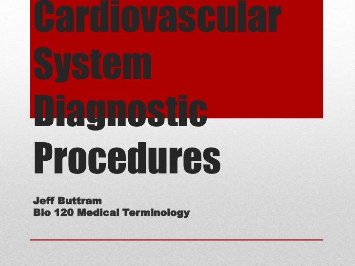 Cardiovascular System Diagnostic Procedures<br />Jeff Buttram<br />Bio 120 Medical Terminology<br />
