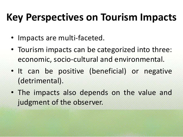 negative and positive impacts of tourism Due to the size, strength and impact of the tourism industry on local economies worldwide, the debate over the positive and negative effects of tourism is little more than a mental exercise but to develop sustainable tourism policies, a thoughtful consideration of these effects is necessary.