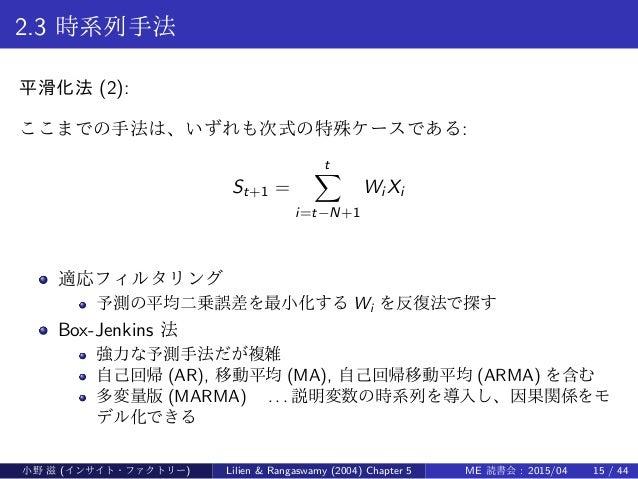 2.3 時系列手法 平滑化法 (2): ここまでの手法は、いずれも次式の特殊ケースである: St+1 = t∑ i=t−N+1 Wi Xi 適応フィルタリング 予測の平均二乗誤差を最小化する Wi を反復法で探す Box-Jenkins 法 強...