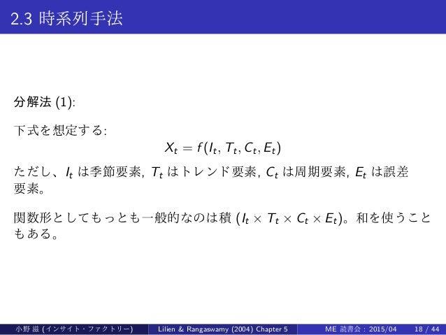 2.3 時系列手法 分解法 (1): 下式を想定する: Xt = f (It, Tt, Ct, Et) ただし、It は季節要素, Tt はトレンド要素, Ct は周期要素, Et は誤差 要素。 関数形としてもっとも一般的なのは積 (It ×...