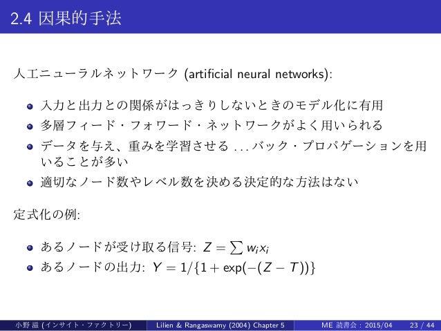 2.4 因果的手法 人工ニューラルネットワーク (artificial neural networks): 入力と出力との関係がはっきりしないときのモデル化に有用 多層フィード・フォワード・ネットワークがよく用いられる データを与え、重みを学習さ...