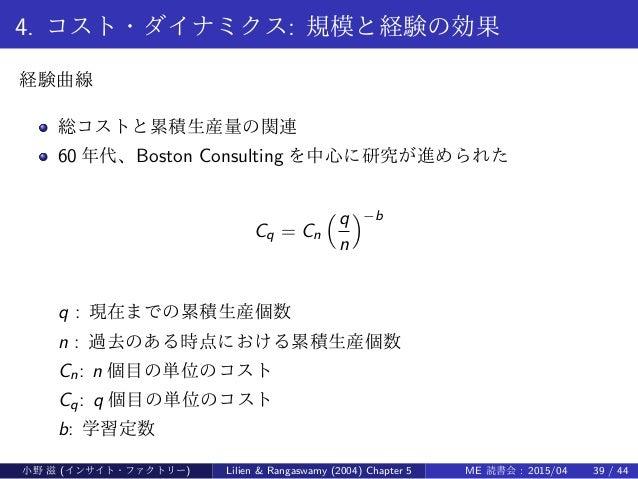 4. コスト・ダイナミクス: 規模と経験の効果 経験曲線 総コストと累積生産量の関連 60 年代、Boston Consulting を中心に研究が進められた Cq = Cn (q n )−b q : 現在までの累積生産個数 n : 過去のある...