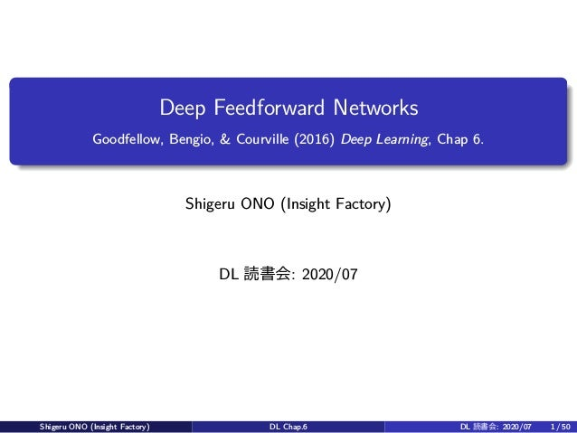 Deep Feedforward Networks Goodfellow, Bengio, & Courville (2016) Deep Learning, Chap 6. Shigeru ONO (Insight Factory) DL 読...
