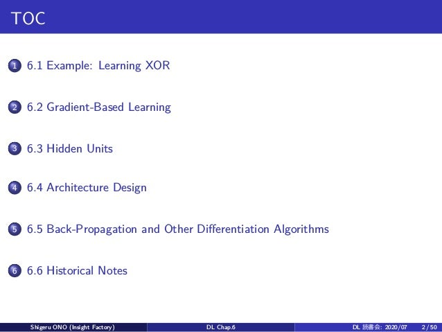 TOC 1 6.1 Example: Learning XOR 2 6.2 Gradient-Based Learning 3 6.3 Hidden Units 4 6.4 Architecture Design 5 6.5 Back-Prop...