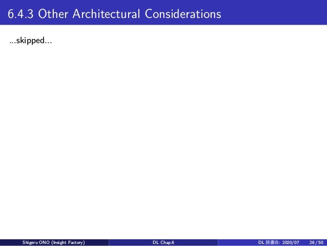 6.4.3 Other Architectural Considerations ...skipped... Shigeru ONO (Insight Factory) DL Chap.6 DL 読書会: 2020/07 26 / 50
