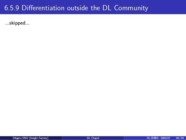 6.5.9 Differentiation outside the DL Community ...skipped... Shigeru ONO (Insight Factory) DL Chap.6 DL 読書会: 2020/07 46 / ...