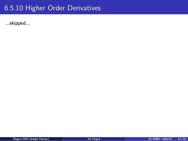 6.5.10 Higher Order Derivatives ...skipped... Shigeru ONO (Insight Factory) DL Chap.6 DL 読書会: 2020/07 47 / 50