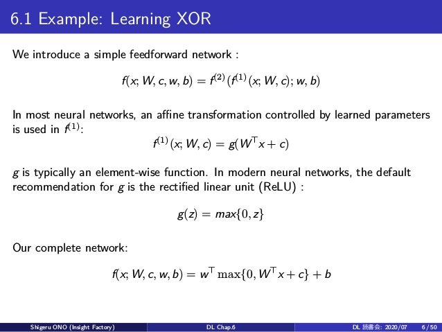 6.1 Example: Learning XOR We introduce a simple feedforward network : f(x; W, c, w, b) = f(2) (f(1) (x; W, c); w, b) In mo...