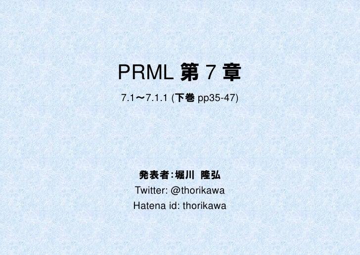 PRML 第 7 章 7.1~7.1.1 (下巻 pp35-47)        発表者:堀川 隆弘   Twitter: @thorikawa   Hatena id: thorikawa