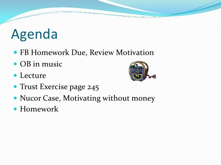 Agenda  FB Homework Due, Review Motivation  OB in music  Lecture  Trust Exercise page 245  Nucor Case, Motivating wit...