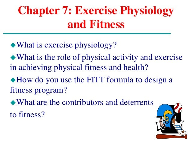 Chapter 7: Exercise Physiology and Fitness What is exercise physiology? What is the role of physical activity and exerci...