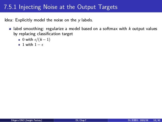 7.5.1 Injecting Noise at the Output Targets Idea: Explicitly model the noise on the y labels. label smoothing: regularize ...