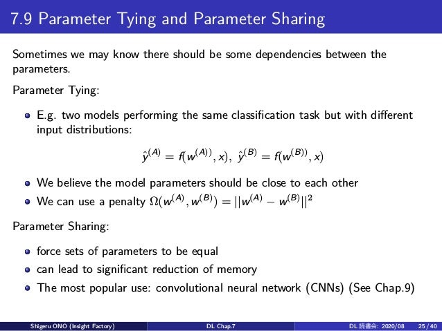 7.9 Parameter Tying and Parameter Sharing Sometimes we may know there should be some dependencies between the parameters. ...