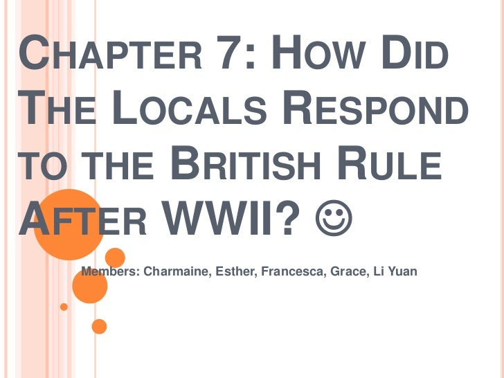 Chapter 7: How Did The Locals Respond to the British Rule After WWII? <br />Members: Charmaine, Esther, Francesca, Grace,...