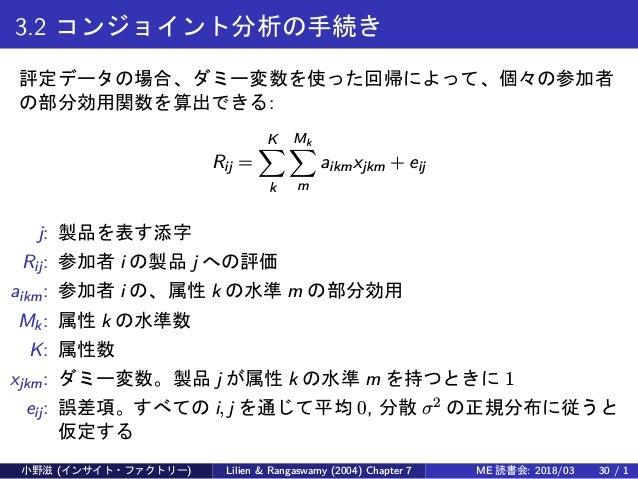 3.2 コンジョイント分析の手続き 評定データの場合、ダミー変数を使った回帰によって、個々の参加者 の部分効用関数を算出できる: Rij = K∑ k Mk∑ m aikmxjkm + eij j: 製品を表す添字 Rij: 参加者 i の製品...
