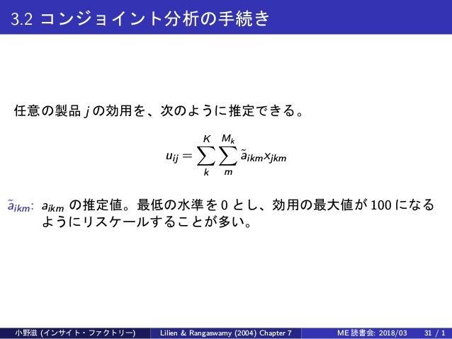 3.2 コンジョイント分析の手続き 任意の製品 j の効用を、次のように推定できる。 uij = K∑ k Mk∑ m ˜aikmxjkm ˜aikm: aikm の推定値。最低の水準を 0 とし、効用の最大値が 100 になる ようにリスケー...