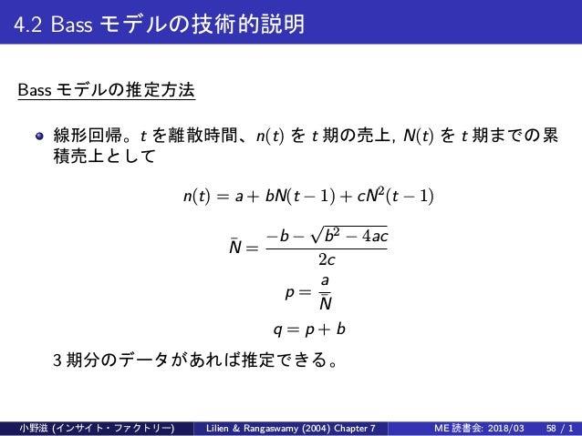 4.2 Bass モデルの技術的説明 Bass モデルの推定方法 線形回帰。t を離散時間、n(t) を t 期の売上, N(t) を t 期までの累 積売上として n(t) = a + bN(t − 1) + cN2 (t − 1) ¯N =...