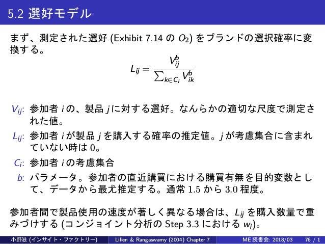 5.2 選好モデル まず、測定された選好 (Exhibit 7.14 の O2) をブランドの選択確率に変 換する。 Lij = Vb ij ∑ k∈Ci Vb ik Vij: 参加者 i の、製品 j に対する選好。なんらかの適切な尺度で測定...