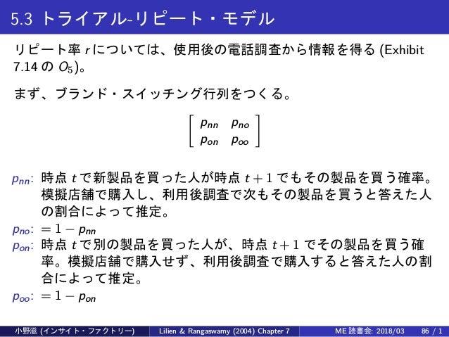 5.3 トライアル-リピート・モデル リピート率 r については、使用後の電話調査から情報を得る (Exhibit 7.14 の O5)。 まず、ブランド・スイッチング行列をつくる。 [ pnn pno pon poo ] pnn: 時点 t ...