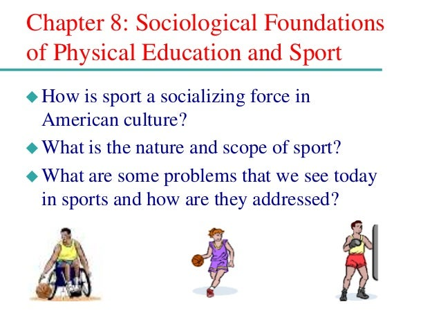 Chapter 8: Sociological Foundations of Physical Education and Sport How is sport a socializing force in American culture?...