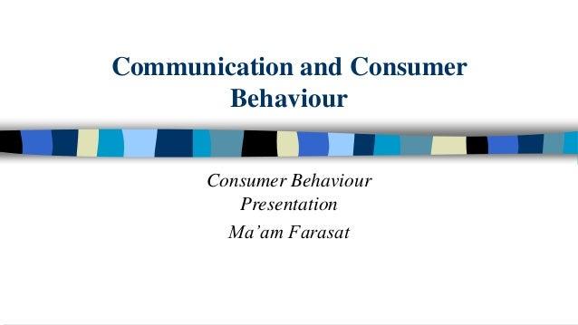 Communication and Consumer Behaviour Consumer Behaviour Presentation Ma'am Farasat