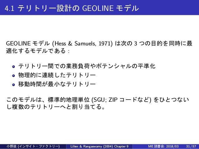 4.1 テリトリー設計の GEOLINE モデル GEOLINE モデル (Hess & Samuels, 1971) は次の 3 つの目的を同時に最 適化するモデルである: テリトリー間での業務負荷やポテンシャルの平準化 物理的に連続したテリ...