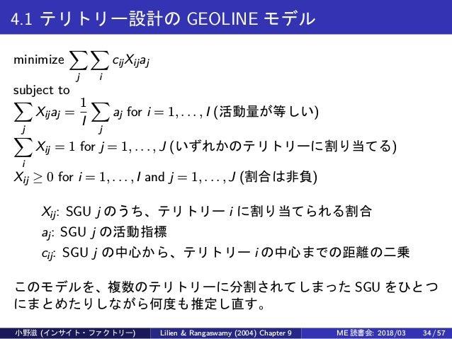 4.1 テリトリー設計の GEOLINE モデル minimize ∑ j ∑ i cijXijaj subject to ∑ j Xijaj = 1 I ∑ j aj for i = 1, . . . , I (活動量が等しい) ∑ i Xi...