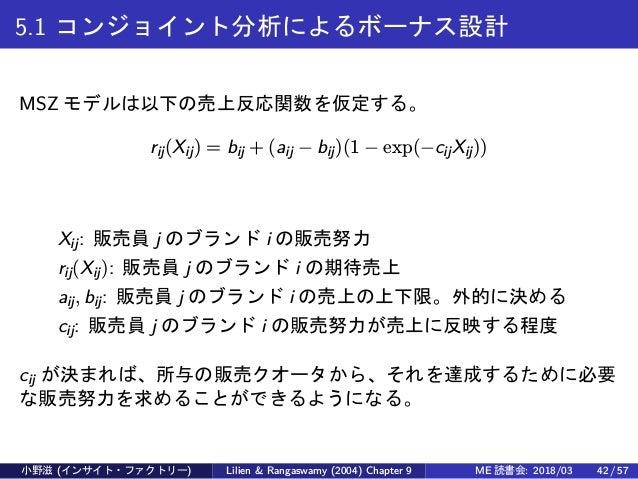 5.1 コンジョイント分析によるボーナス設計 MSZ モデルは以下の売上反応関数を仮定する。 rij(Xij) = bij + (aij − bij)(1 − exp(−cijXij)) Xij: 販売員 j のブランド i の販売努力 rij...