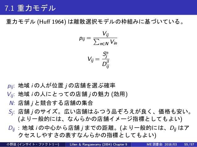 7.1 重力モデル 重力モデル (Huff 1964) は離散選択モデルの枠組みに基づいている。 pij = Vij ∑ n∈N Vin Vij = Sα j Dβ ij pij: 地域 i の人が位置 j の店舗を選ぶ確率 Vij: 地域 i...