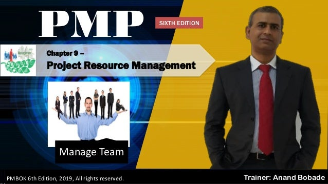 Chapter 9 – Project Resource Management PMP Trainer: Anand BobadePMBOK 6th Edition, 2019, All rights reserved. Manage Team...