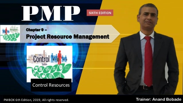 PMBOK 6 - All rights reserved; By: Anand Bobade (nmbobade@gmail.com) Chapter 9 – Project Resource Management PMP Trainer: ...