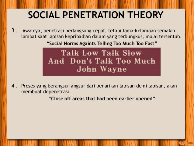 a comparison of the analysis of social penetration theory and social exchange theory This study extends prior scholarship on the role of self-disclosure in relationship  devel-  through frequent and extensive verbal exchange of social information,  partners  according to ma (1996), most cross-cultural studies comparing the  com-  will the assumptions of social penetration theory hold in cmc in different.
