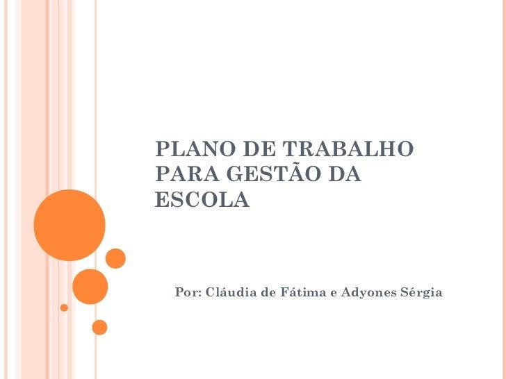 PLANO DE TRABALHOPARA GESTÃO DAESCOLA Por: Cláudia de Fátima e Adyones Sérgia