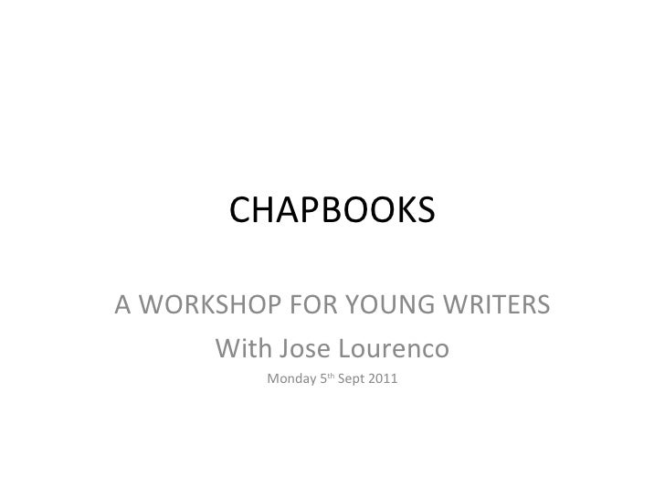 CHAPBOOKS A WORKSHOP FOR YOUNG WRITERS With Jose Lourenco Monday 5 th  Sept 2011